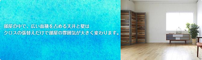 部屋の中で、広い面積を占める天井と壁はクロスの張替えだけで部屋の雰囲気が大きく変わります。